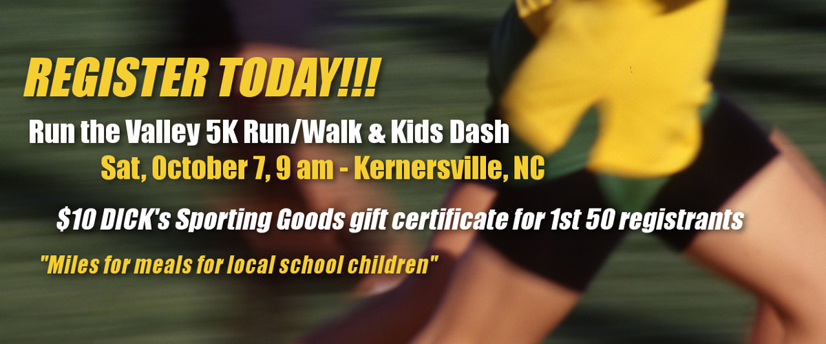 Register today! Run the Valley 5K Run/Walk & Kids Dash Sat, October 7, 9 am - Kernersville, NC $10 DICK's Sporting Goods gift certificate for 1st 50 registrants Miles for meals for local school children